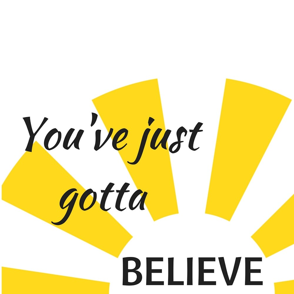 You've just gotta BELIEVE! by Jacqueline Cooper