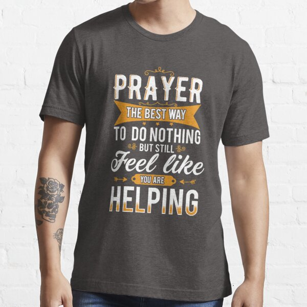 Prayer The Best Way To Do Nothing & Still Feel Like You're Helping Essential T-Shirt