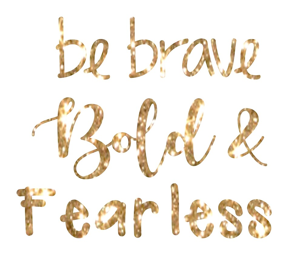 Be Bold Brave & Fearless by dukapotomus