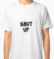 Shut up! Classic T-Shirt