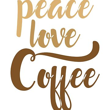 Peace Love Coffee by artwithmeaning