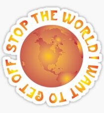 STOP THE WORLD I WANT TO GET OFF Sticker