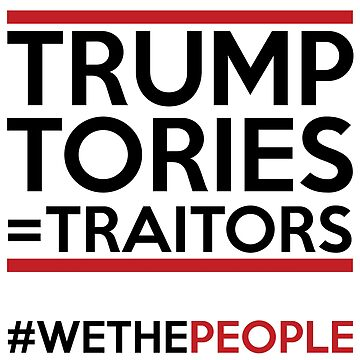 TRUMP TORIES = TRAITORS #WETHEPEOPLE by creativesinc