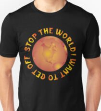 STOP THE WORLD I WANT TO GET OFF T-Shirt
