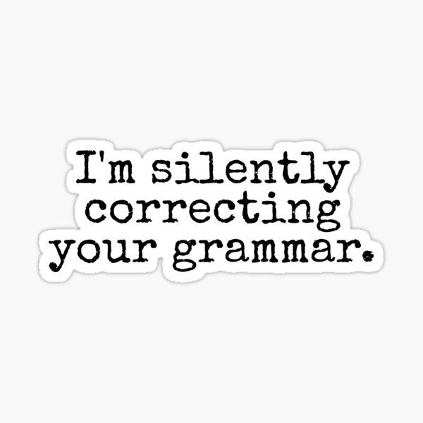 I'm silently correcting your grammar. Sticker