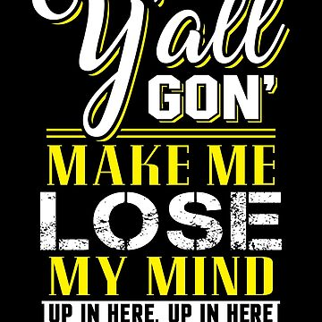 Yall Gon Make Me Lose My Mind Shirt by WarmfeelApparel