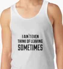 i ain't even think of leaving sometimes Tank Top