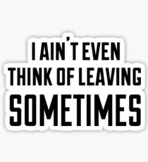 i ain't even think of leaving sometimes Sticker