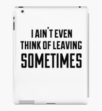 i ain't even think of leaving sometimes iPad Case/Skin