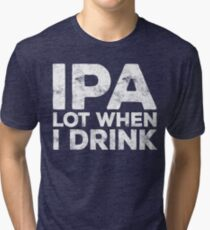 IPA Lot When I Drink Tri-blend T-Shirt