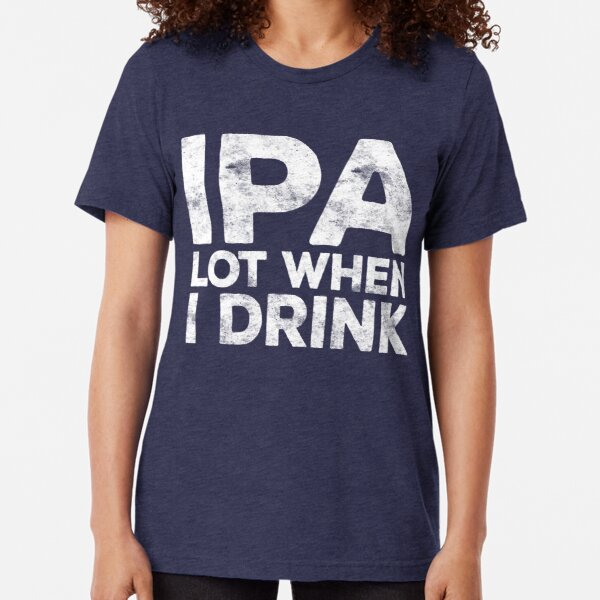 IPA Lot When I Drink Tri-blend T-Shirt