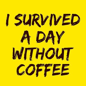 I Survived a Day Without Coffee by athaikdin