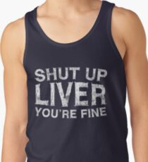 Shut Up Liver You're Fine Tank Top