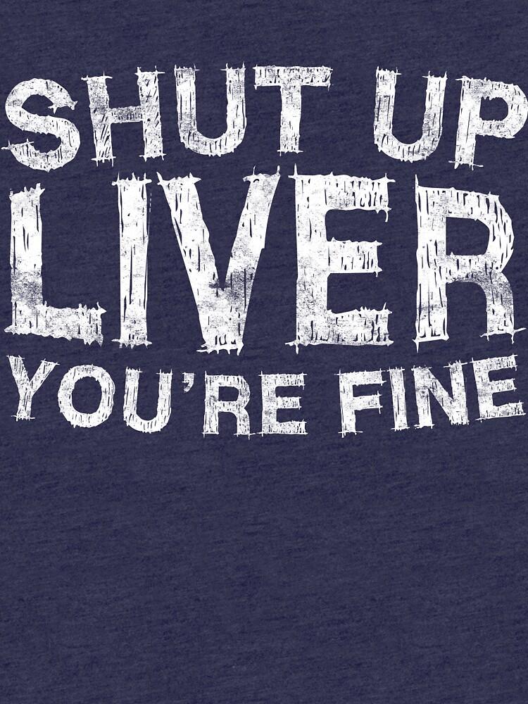 Shut Up Liver You're Fine by deepstone