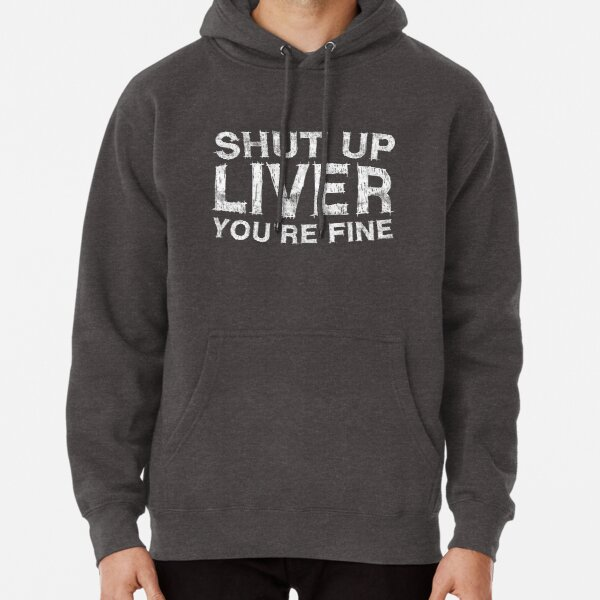 Shut Up Liver You're Fine Pullover Hoodie