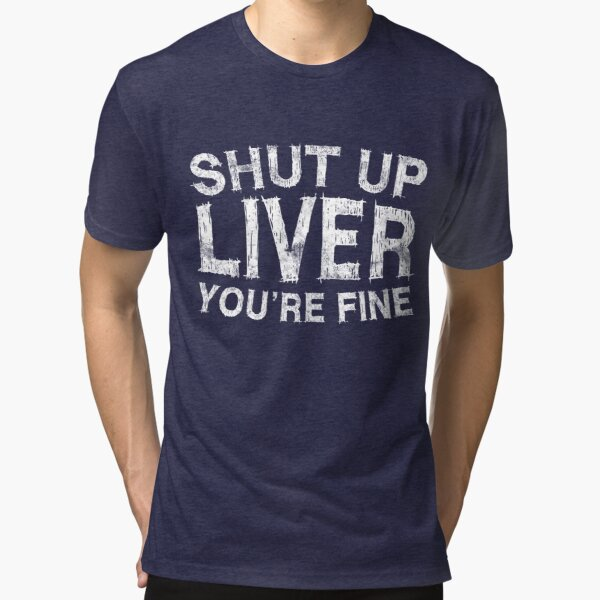 Shut Up Liver You're Fine Tri-blend T-Shirt