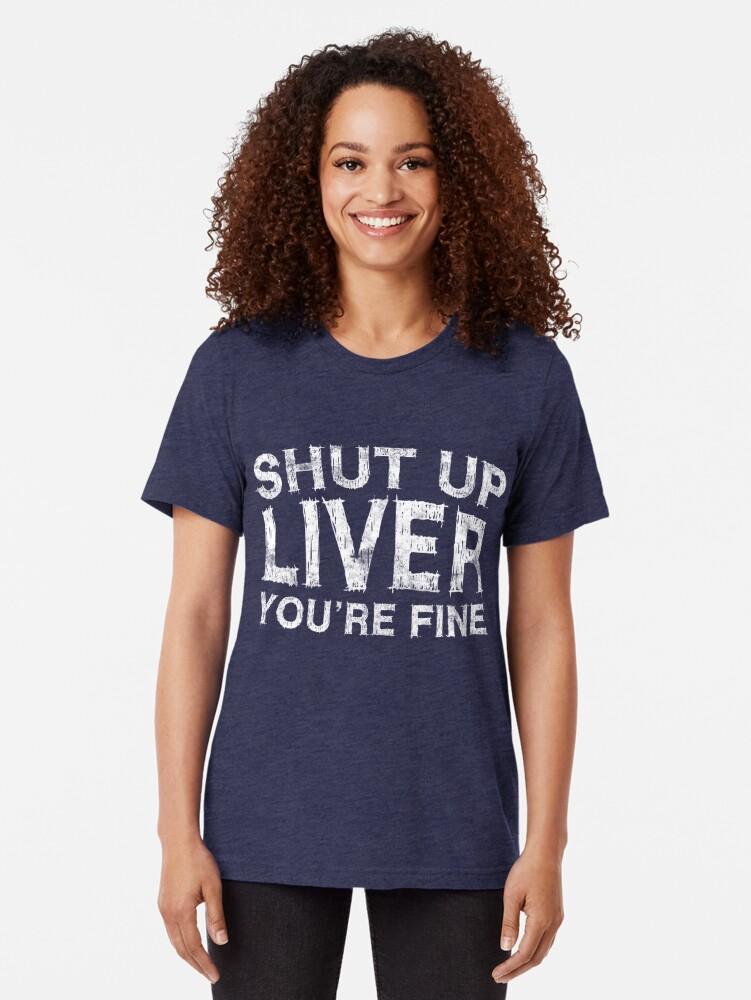 Alternate view of Shut Up Liver You're Fine Tri-blend T-Shirt