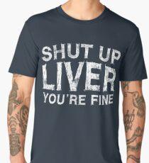 Shut Up Liver You're Fine Men's Premium T-Shirt