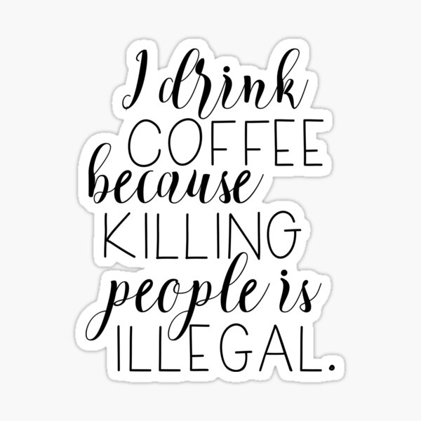 I drink coffee because killing people is illegal Sticker