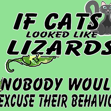 If Cats Looked Like Lizards, Nobody Would Excuse Their Behavior. by HalfNote5