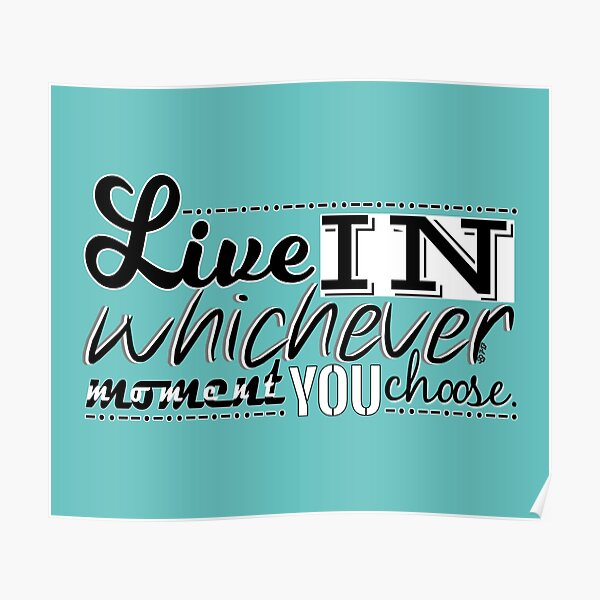 Live in whichever moment you choose by WIPjenni Poster