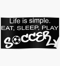 Life is simple. EAT, SLEEP, PLAY SOCCER Poster
