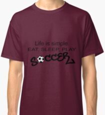 Life is simple. EAT, SLEEP, PLAY SOCCER 2 Classic T-Shirt