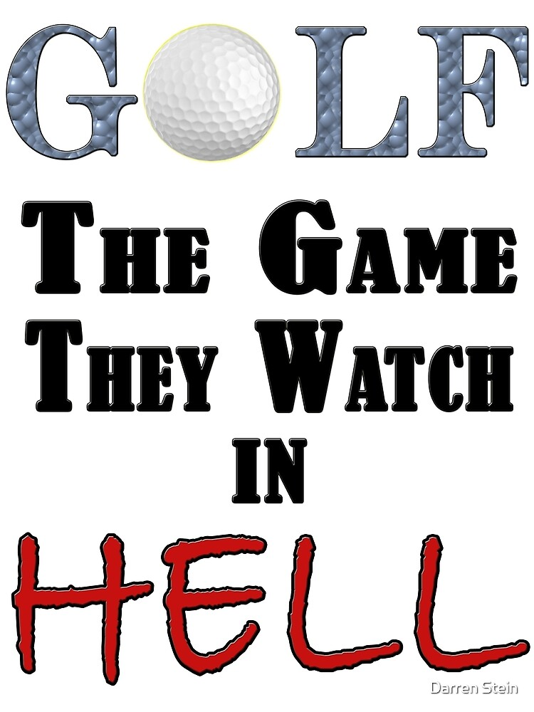 Golf: The game you WATCH in hell. by Darren Stein