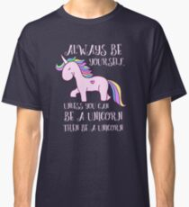 Always Be Yourself Unless You Can Be a Unicorn, Then Be a Unicorn Funny Shirt Classic T-Shirt
