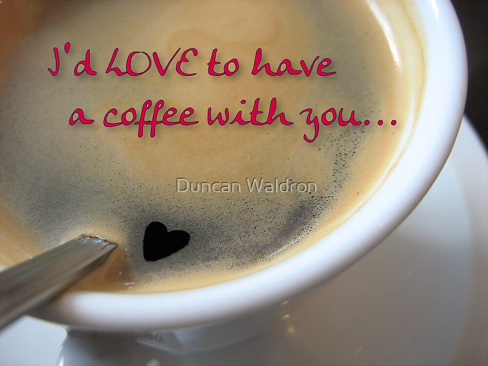 I'd love to have a coffee with you... by Duncan Waldron