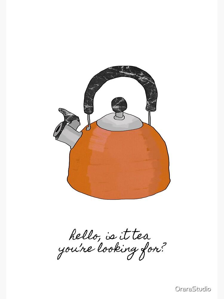 Hello Is It Tea You're Looking For? by OraraStudio