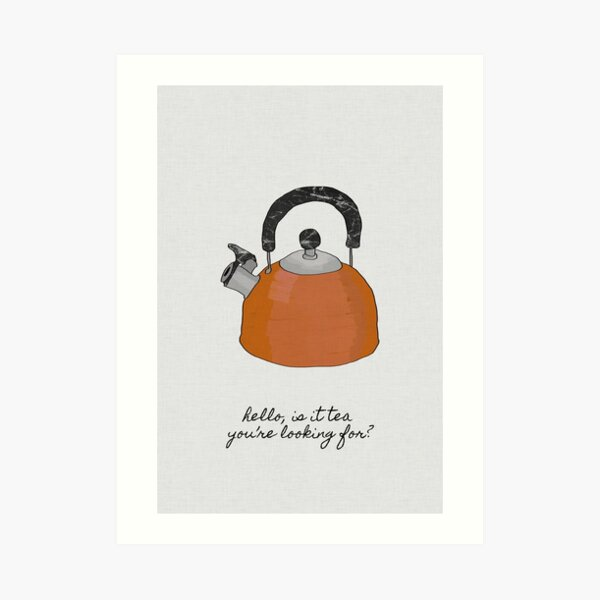 Hello Is It Tea You're Looking For? Art Print