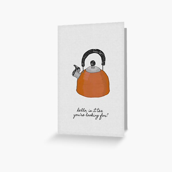 Hello Is It Tea You're Looking For? Greeting Card