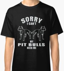 Sorry I Can't My Pit Bull Need Me T-Shirt Funny Gift Classic T-Shirt