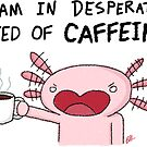 Koffeinabhängiges Axolotl von Dreamy Scribbles