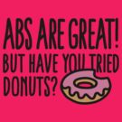 Abs are great! But have you tried donuts? by LaundryFactory