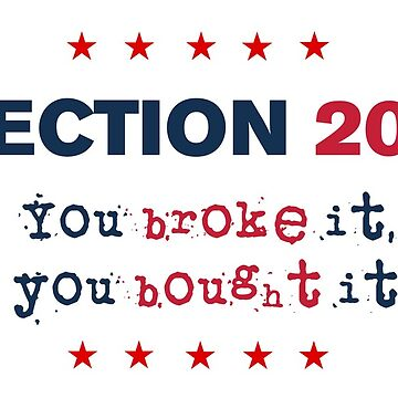 Election 2016 - You Broke It You Bought It by Sub-cdteFrankie