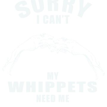 Sorry I Can't My Whippet Need Me T-Shirt Funny Gift by kevin296
