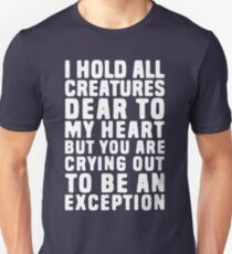 I hold all creatures dear to my heart, but you are crying out to be an exception Unisex T-Shirt