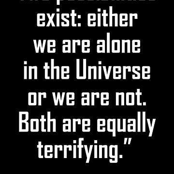 Arthur C. Clarke, Two possibilities exist: either we are alone in the Universe or we are not. Both are equally terrifying. by TOMSREDBUBBLE