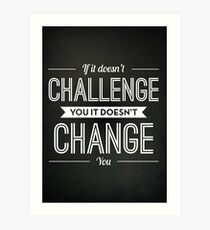If It Doesn't Challenge You It Doesn't Change You Art Print