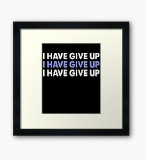 I Have Give Up T-Shirt Framed Print