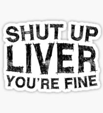 Shut Up Liver You're Fine Sticker