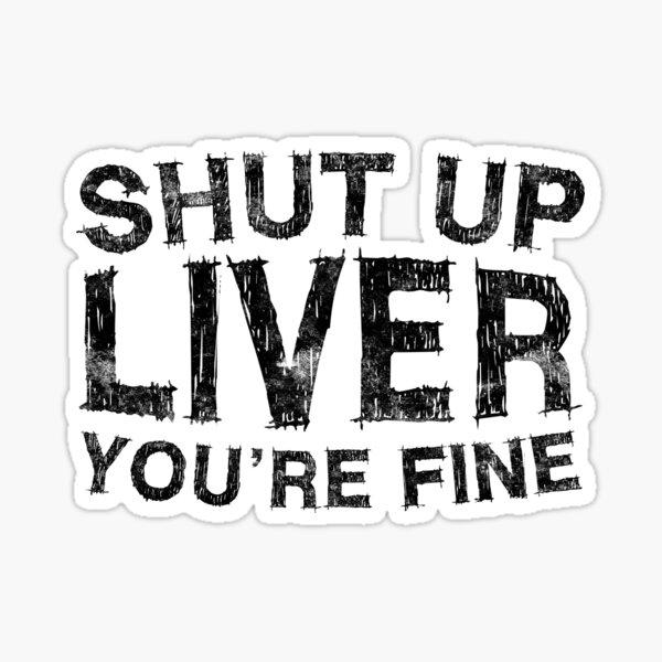 Shut Up Liver You're Fine Sticker
