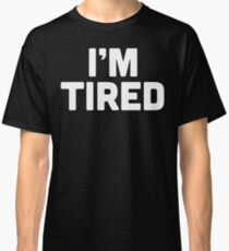 I'm Tired Classic T-Shirt