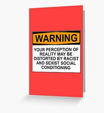 WARNING: YOUR PERCEPTION OF REALITY MAY BE DISTORTED BY RACIST AND SEXIST SOCIAL CONDITIONING Greeting Card