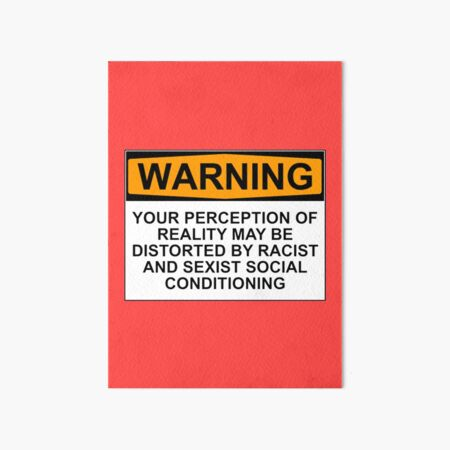 WARNING: YOUR PERCEPTION OF REALITY MAY BE DISTORTED BY RACIST AND SEXIST SOCIAL CONDITIONING Art Board Print