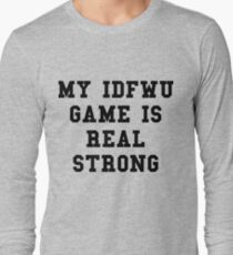 My IDFWU Game Is Real Strong Long Sleeve T-Shirt