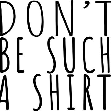 Don't Be Such a Shirt by Bad-Doggie