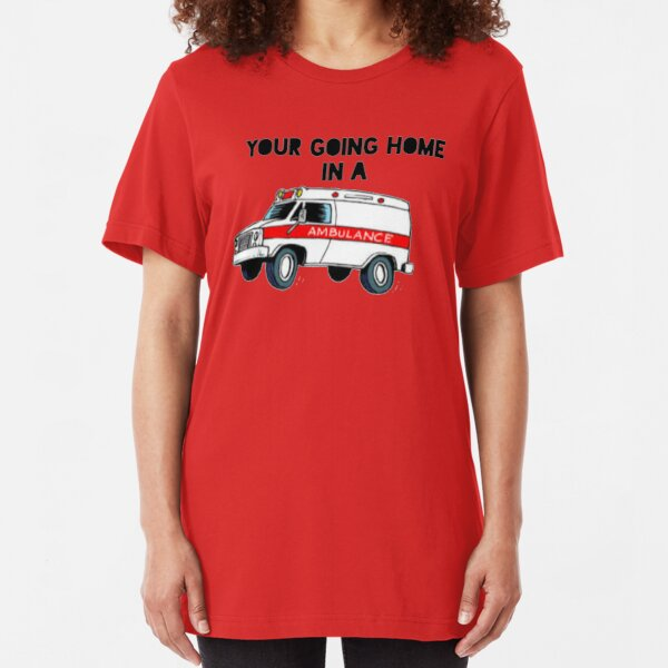 Your going home in a ambulance  Slim Fit T-Shirt